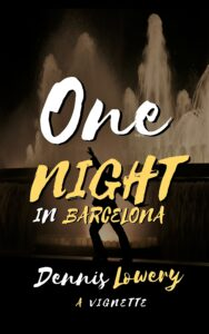 ONE NIGHT in Barcelona A Vignette by Dennis Lowery