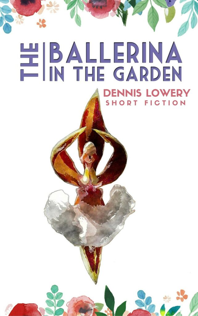 THE BALLERINA IN THE GARDEN Short Fiction by Dennis Lowery