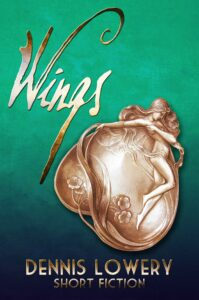 WINGS (Short Fiction) by Dennis Lowery