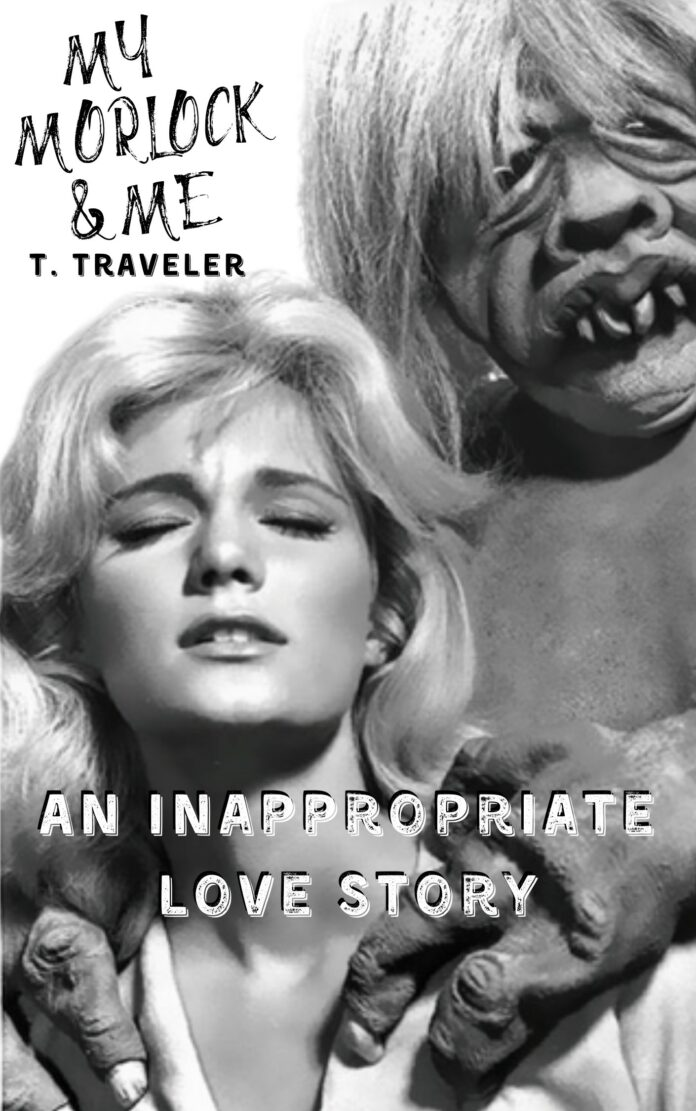 My Morlock and Me An Inappropriate Love Story by T Traveler