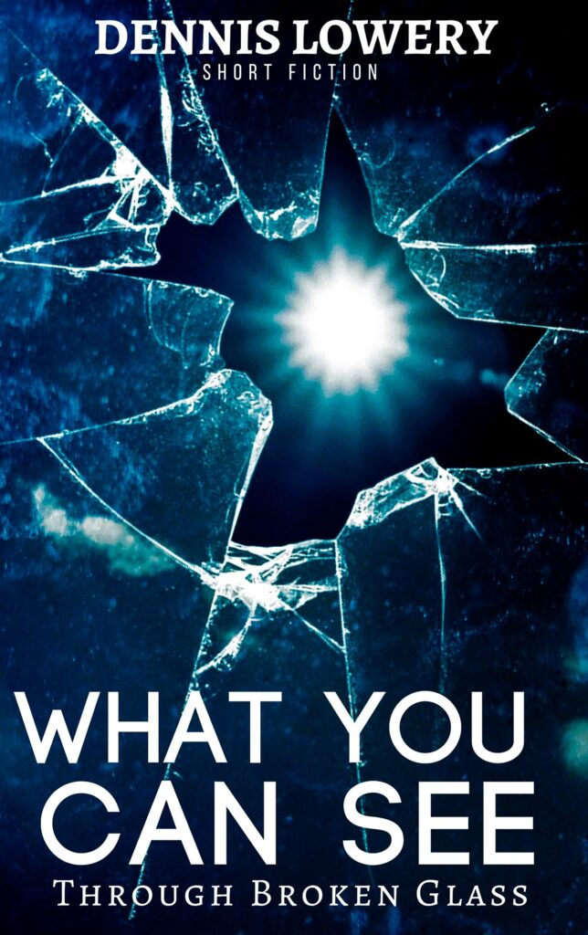What You Can See Through Broken Glass - Short Fiction by Dennis Lowery